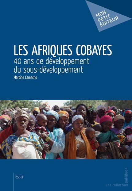 """Martine CAMACHO, intitulé : """"LES AFRIQUES COBAYES – 40 ans de développement du sous-développement"""". [Ed. Mon Petit Éditeur, 14, rue des Volontaires, 75015 PARIS, 2013. Internet : http://www.martine-camacho.com]."""